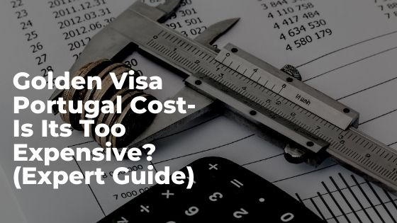 Golden Visa Portugal Cost- Is Its Too Expensive? (Expert Guide)