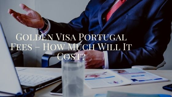 Golden Visa Portugal Fees – How Much Will It Cost?