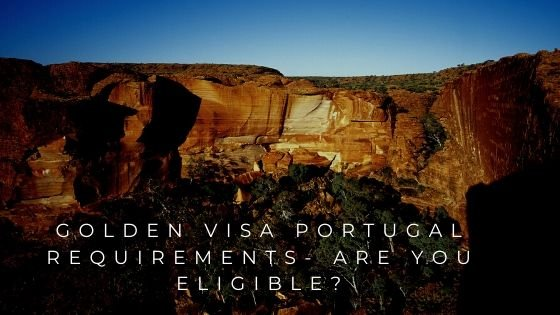 Golden Visa Portugal Requirements- Are You Eligible?