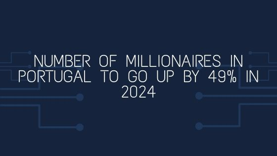 Number of Millionaires in Portugal to go up by 49% in 2024
